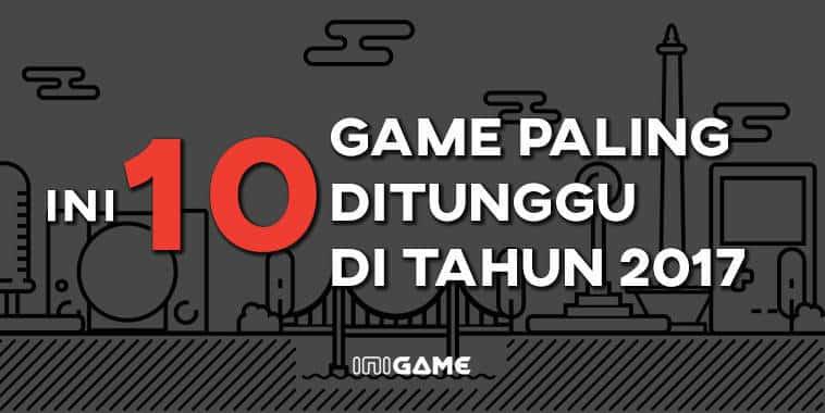 10 game paling ditunggu tahun 2017